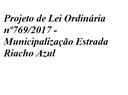 Projeto de Lei Ordinária 769/2017 - Municipalização Estrada Riacho Azul